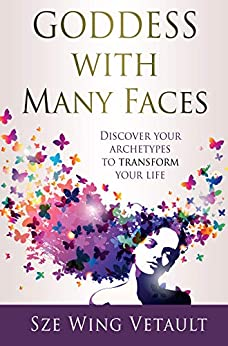 Goddess with Many Faces: Discover Your Archetypes to Transform Your Life by [Vetault, Sze Wing]