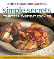 Simple Secrets to Better Everyday Cooking (Better Homes & Gardens)