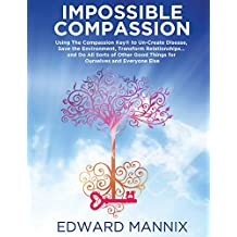 Impossible Compassion: Use The Compassion Key to Un-Create Disease, Save the Environment, Transform Relationships. and Do All Sorts of Other Good Things for Ourselves and Everyone Else
