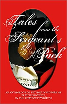 Tales From The Sergeant's Pack: A Charity Anthology For St Luke's Hospice by [Cook, David, Stuart, Alison, Howarth, Francine, Methwell, Daniel, Bennett, Paul, Hunter, A C A, Reiter, Jacqueline, Beaumont, Cliff]