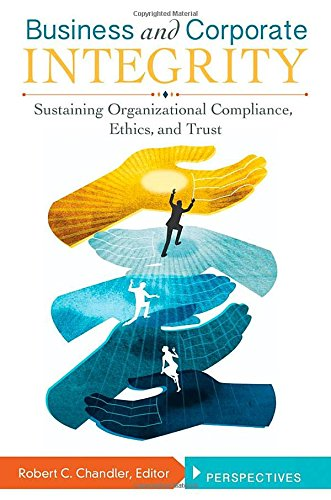 Download Business and Corporate Integrity: Sustaining Organizational Compliance, Ethics, and Trust 0313395977