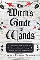 The Witch's Guide to Wands: A Complete Botanical, Magical, and Elemental Guide to Making, Choosing, and Using the Right Wand by Gypsey Elaine Teague(2015-06-01)