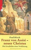 Franz von Assisi - neuer Christus. Die Geschichte einer Verklaerung