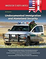 Undocumented Immigration and Homeland Security (Immigration to North America)