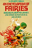 Encyclopedia of Fairies: Hobgoblins, Brownies, Bogies, & Other Supernatural Creatures (Pantheon Fairy Tale & Folklore Library)