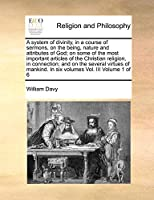 A System of Divinity, in a Course of Sermons, on the Being, Nature and Attributes of God; On Some of the Most Important Articles of the Christian Religion, in Connection; And on the Several Virtues of Mankind. in Six Volumes Vol. III Volume 1 of 6