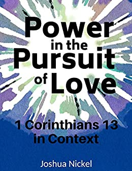 Power in the Pursuit of Love: 1 Corinthians 13 in Context by [Nickel, Joshua]
