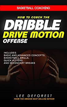Basketball Coaching: How to Coach the Dribble Drive Motion Offense: Includes Basic and Advanced Concepts, Basketball Drills, Quick Hitters, and Secondary Breaks by [DeForest, Lee]