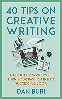40 Tips on Creative Writing: A Guide for Writers to Turn Your Passion Into a Successful Book by [Buri, Dan]