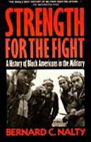 STRENGTH FOR THE FIGHT: A HISTORY OF BLACK AMERICANS ON TEH MILITARY