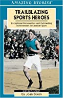 Trailblazing Sports Heroes: Exceptional Personalities and Outstanding Achievements in Canadian Sport (Amazing Stories)