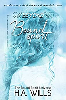 Beyond Bound Spirit: A Collection of Short Stories and Extended Scenes (Beyond Bound Spirit Series Book 1) by [Wills, H.A.]