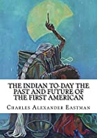 The Indian To-day the Past and Future of the First American