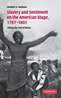 Slavery and Sentiment on the American Stage, 1787–1861: Lifting the Veil of Black (Cambridge Studies in American Theatre and Drama)