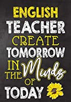 English Teacher Create  Tomorrow in The Minds Of Today: Teacher Notebook , Journal or Planner for Teacher Gift,Thank You Gift to Show Your Gratitude During Teacher Appreciation Week, Gift Idea for Retirement