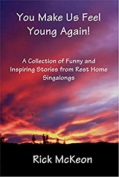 You Make Us Feel Young Again!: A Collection of Funny and Inspiring Stories From Rest Home Singalings by [McKeon, Rick]