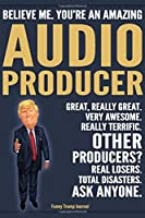 Funny Trump Journal - Believe Me. You're An Amazing Audio Producer Great, Really Great. Very Awesome. Really Terrific. Other Producers? Total Disasters. Ask Anyone.: Audio Producer Appreciation Gift Trump Gag Gift Better Than A Card Notebook
