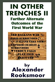 In Other Trenches II: Further Alternate Outcomes of the First World War by [Rooksmoor, Alexander]