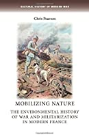 Mobilizing Nature: The Environmental History of War and Militarization in Modern France (Cultural History of Modern War)