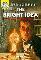 The Bright Idea: The Story Of Thomas Edison (Super Scientists)