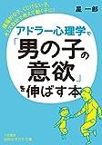 アドラー心理学で「男の子の意欲」を伸ばす本: 積極的な子、くじけない子、そして自分で考えて動く子に! (知的生きかた文庫 ほ 9-4)