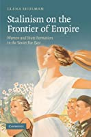 Stalinism on the Frontier of Empire: Women and State Formation in the Soviet Far East