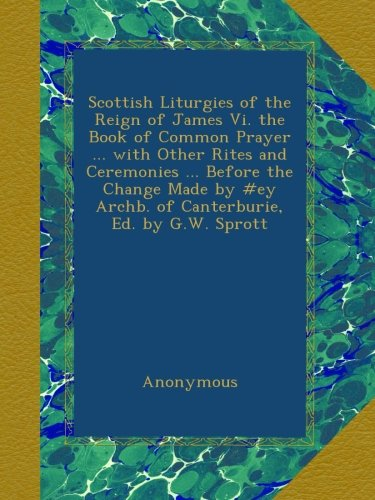 Download Scottish Liturgies of the Reign of James Vi. the Book of Common Prayer ... with Other Rites and Ceremonies ... Before the Change Made by #ey Archb. of Canterburie, Ed. by G.W. Sprott B009Q6KEHS