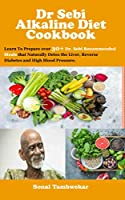 Dr Sebi  Alkaline Diet Recipe book: Learn To Prepare over 30+ Dr. Sebi Recommended Meals that Naturally Detox the Liver, Reverse  Diabetes and High Blood Pressure.