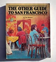The Other Guide to San Francisco: Or, 107 Things to Do After You'Ve Taken the Cable Car to Fisherman's Wharf