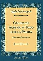 Celina de Albear, O Todo Por La Patria: Drama En Cinco Actos (Classic Reprint)