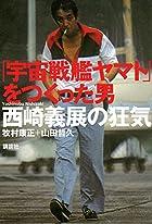 【映画を待つ間に読んだ、映画の本】 第25回「『宇宙戦艦ヤマト』をつくった男/西崎義展の狂気」〜今年最も衝撃的だった、映画関連書。