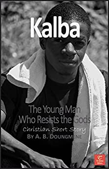 Kalba, the Young Man Who Resists the Gods (Faith and Traditions Book 4) by [Doungméné, Achille Bérenger]