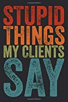 Stupid Things My Clients Say: 6 X 9 Blank Lined Coworker Gag Gift Funny Office Notebook Journal