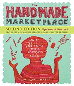 The Handmade Marketplace, 2nd Edition: How to Sell Your Crafts Locally, Globally, and Online by [Chapin, Kari]