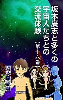 [坂本廣志]の坂本廣志と多くの宇宙人たちとの交流体験 第十六巻