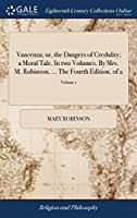 Vancenza; Or, the Dangers of Credulity; A Moral Tale. in Two Volumes. by Mrs. M. Robinson. the Fourth Edition. of 2; Volume 1