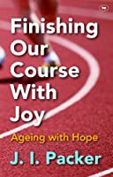 Finishing Our Course with Joy: Ageing with Hope by J. I. Packer(2014-01-17)
