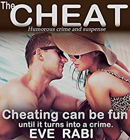 The Cheat: Cheating can be a blast, absolute fun, exciting even, until it turns into a crime story: A humorous crime and mystery suspense thriller (A tale of lies and Infidelity Book 1) by [Rabi, Eve]