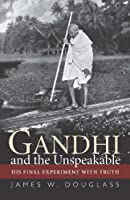 Gandhi and the Unspeakable: His Final Experiment With Truth
