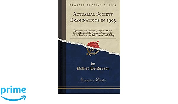 Actuarial Society Examinations in 1905: Questions and Solutions, Reprinted From Recent Issues of the