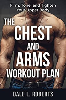 [Roberts, Dale L.]のThe Chest and Arms Workout Plan: Firm, Tone, and Tighten Your Upper Body (English Edition)