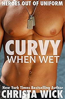 Curvy When Wet: Heroes out of Uniform by [Wick, Christa]