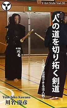 [川名慶彦]の人の道を切り拓く剣道: ~人生に応用できる活人剣~