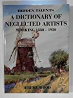 Hidden Talents: A Dictionary of Neglected Artists Working 1880-1950