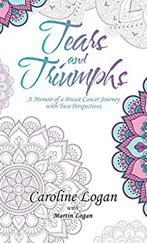 Tears and Triumphs: A Memoir of a Breast Cancer Journey with Two Perspectives by [Logan, Caroline]