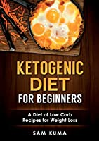 Ketogenic Diet for Beginners: A Diet of Low Carb Recipes for Weight Loss