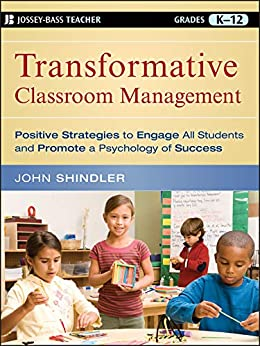 Transformative Classroom Management: Positive Strategies to Engage All Students and Promote a Psychology of Success by [Shindler, John]