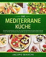 Die mediterrane Kueche: Abnehmen, gesund kochen und Ihre Herz-Kreislauf-Gesundheit durch die richtige Ernaehrung foerdern. Wie Sie die Mittelmeer-Diaet geniessen und ueberraschend einfach Gewicht verlieren