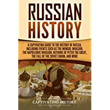 Russian History: A Captivating Guide to the History of Russia, Including Events Such as the Mongol Invasion, the Napoleonic Invasion, Reforms of Peter ... the Fall of the Soviet Union, and More