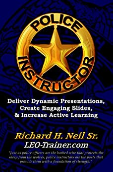 Police Instructor: Deliver Dynamic Presentations, Create Engaging Slides, & Increase Active Learning by [Neil Sr., Richard H.]